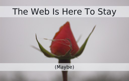 The Web Is Here To Stay (Maybe)